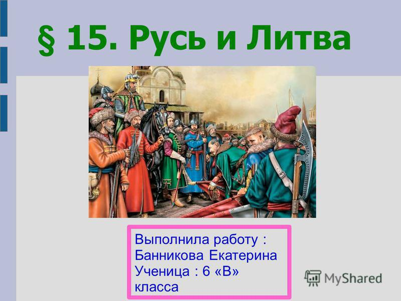 Выполнила работу : Банникова Екатерина Ученица : 6 «В» класса § 15. Русь и Литва