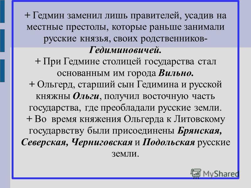 + Гедмин заменил лишь правителей, усадив на местные престолы, которые раньше занимали русские князья, своих родственников- Гедиминовичей. + При Гедмине столицей государства стал основанным им города Вильно. + Ольгерд, старший сын Гедимина и русской к