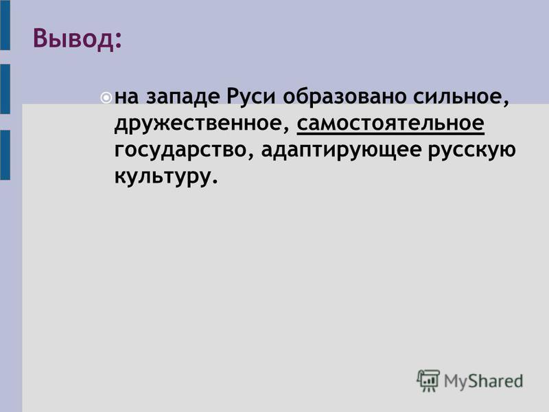 Вывод: на западе Руси образовано сильное, дружественное, самостоятельное государство, адаптирующее русскую культуру.