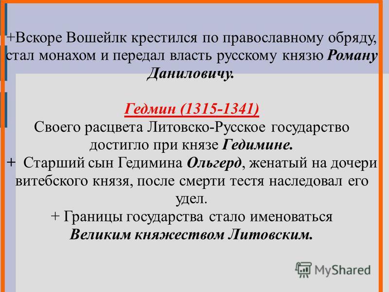 +Вскоре Вошейлк крестился по православному обряду, стал монахом и передал власть русскому князю Роману Даниловичу. Гедмин (1315-1341) Своего расцвета Литовско-Русское государство достигло при князе Гедимине. + Старший сын Гедимина Ольгерд, женатый на