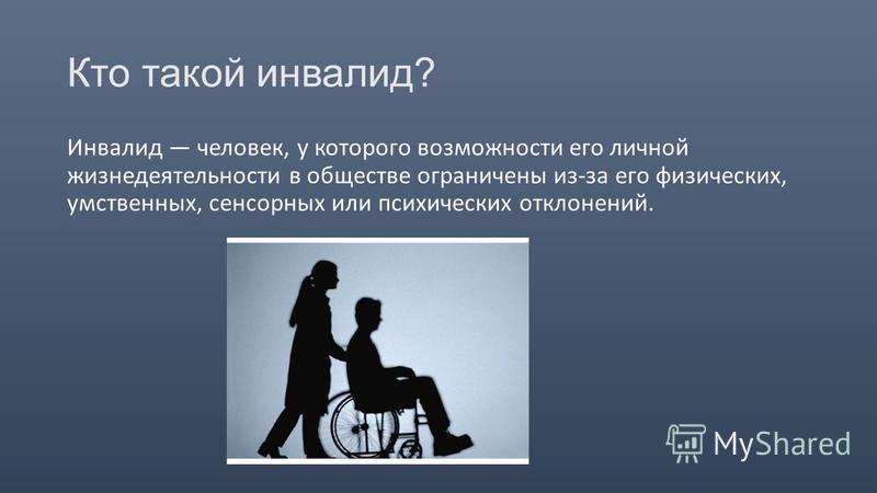Кто такой инвалид? Инвалид человек, у которого возможности его личной жизнедеятельности в обществе ограничены из-за его физических, умственных, сенсорных или психических отклонений.