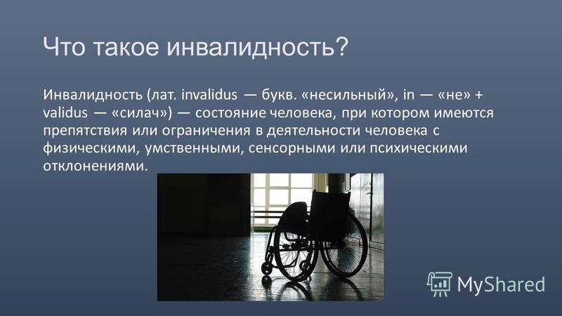 Что такое инвалидность? Инвалидность (лат. invalidus букв. «несильный», in «не» + validus «силач») состояние человека, при котором имеются препятствия или ограничения в деятельности человека с физическими, умственными, сенсорными или психическими отк