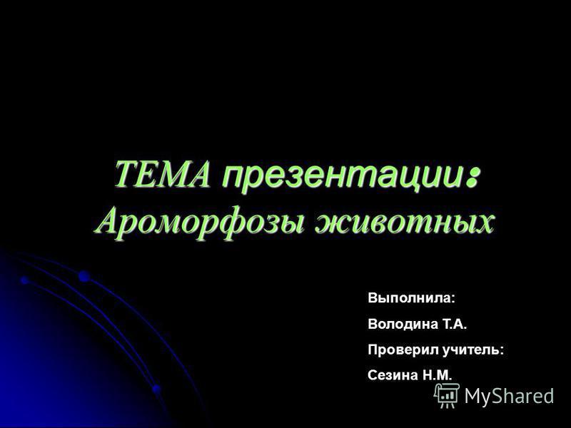 ТЕМА презентации : Ароморфозы животных Выполнила: Володина Т.А. Проверил учитель: Сезина Н.М.