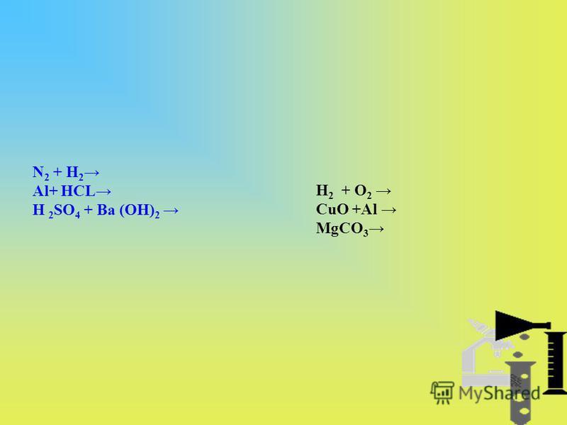 N 2 + H 2 Al+ HCL H 2 SO 4 + Ba (OH) 2 H 2 + O 2 CuO +Al MgCO 3