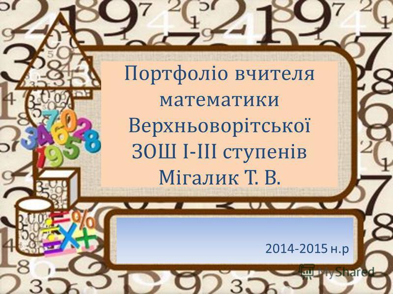 Портфоліо вчителя математики Верхньоворітської ЗОШ І-ІІІ ступенів Мігалик Т. В. 2014-2015 н.р