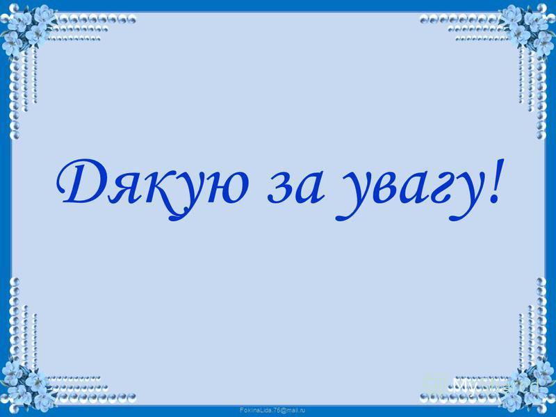 FokinaLida.75@mail.ru Дякую за увагу!