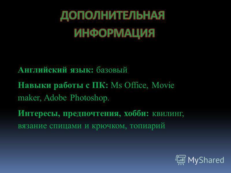 Английский язык: базовый Навыки работы с ПК: Ms Office, Movie maker, Adobe Photoshop. Интересы, предпочтения, хобби: квилинг, вязание спицами и крючком, топиарий