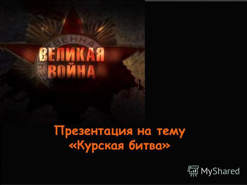 Презентация по истории на тему: Курская битва Презентация на тему «Курская битва»