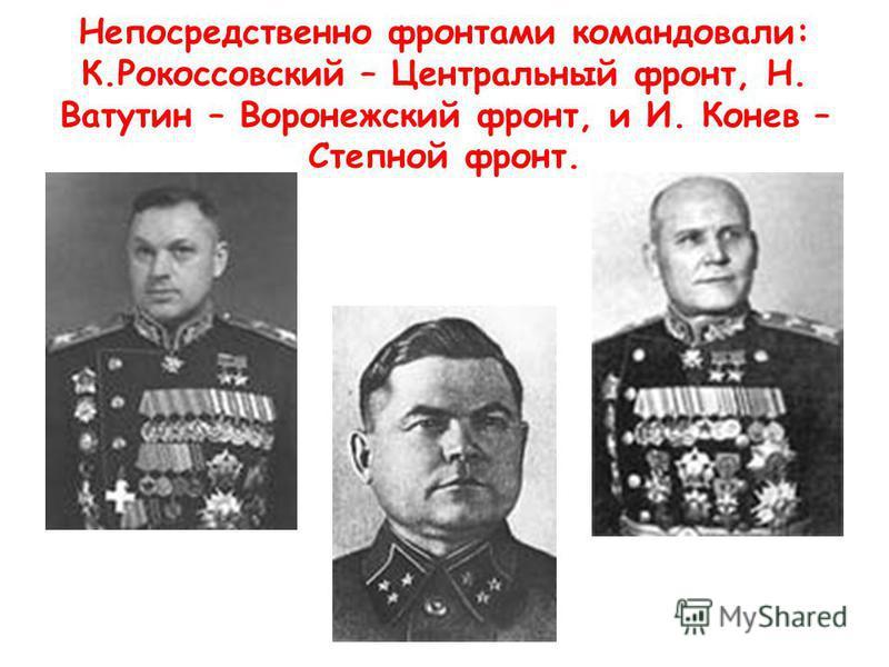 Непосредственно фронтами командовали: К.Рокоссовский – Центральный фронт, Н. Ватутин – Воронежский фронт, и И. Конев – Степной фронт.