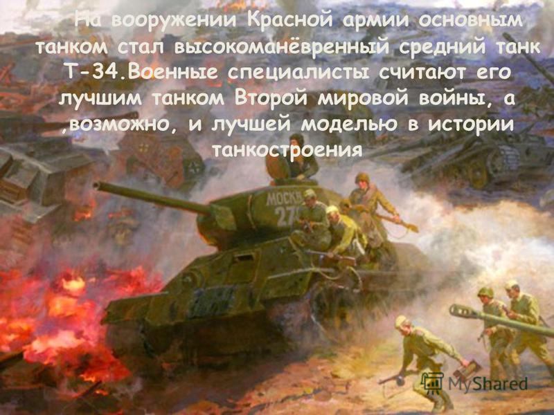 На вооружении Красной армии основным танком стал высокоманёвренный средний танк Т-34. Военные специалисты считают его лучшим танком Второй мировой войны, а,возможно, и лучшей моделью в истории танкостроения