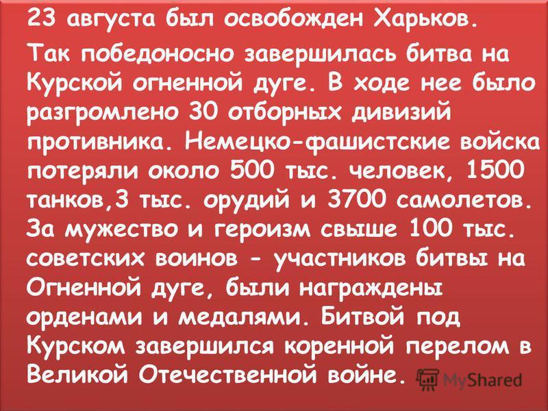 23 августа был освобожден Харьков. Так победоносно завершилась битва на Курской огненной дуге. В ходе нее было разгромлено 30 отборных дивизий противника. Немецко-фашистские войска потеряли около 500 тыс. человек, 1500 танков,3 тыс. орудий и 3700 сам
