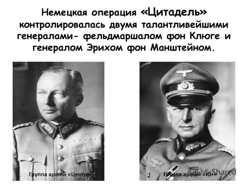 Немецкая операция «Цитадель» контролировалась двумя талантливейшими генералами- фельдмаршалом фон Клюге и генералом Эрихом фон Манштейном. Группа армий «Центр»Группа армий «Юг»