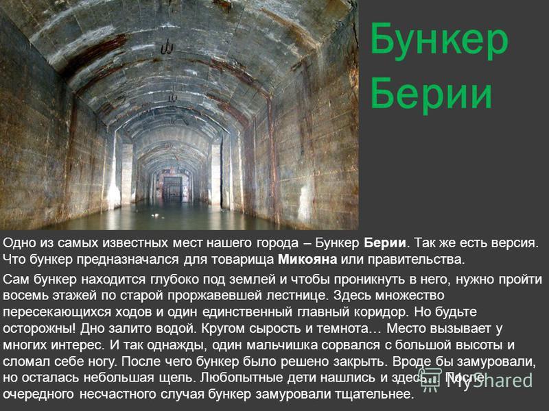Бункер Берии Одно из самых известных мест нашего города – Бункер Берии. Так же есть версия. Что бункер предназначался для товарища Микояна или правительства. Сам бункер находится глубоко под землей и чтобы проникнуть в него, нужно пройти восемь этаже