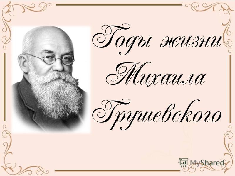 Годы жизни Михаила Грушевского