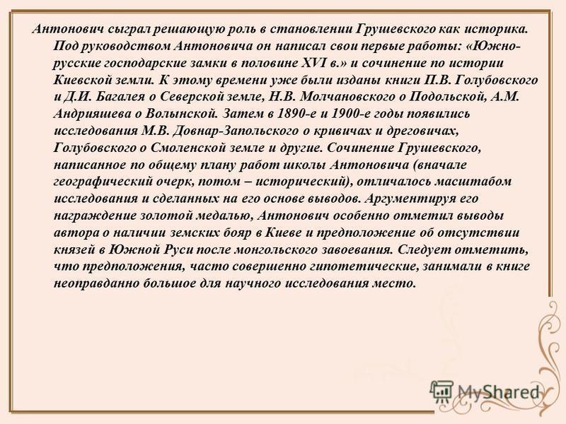 Антонович сыграл решающую роль в становлении Грушевского как историка. Под руководством Антоновича он написал свои первые работы: «Южно- русские господарские замки в половине XVI в.» и сочинение по истории Киевской земли. К этому времени уже были изд
