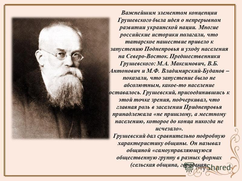 Важнейшим элементом концепции Грушевского была идея о непрерывном развитии украинской нации. Многие российские историки полагали, что татарское нашествие привело к запустению Поднепровья и уходу населения на Северо-Восток. Предшественники Грушевского