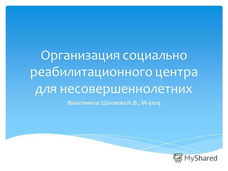 Организация социально реабилитационного центра для несовершеннолетних Выполнила: Шалаева Н.В., М-4104