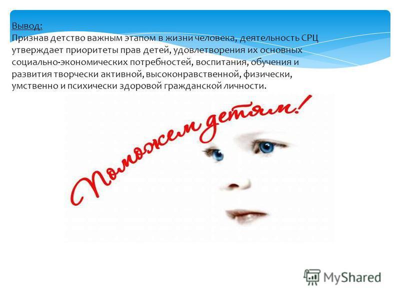 Вывод: Признав детство важным этапом в жизни человека, деятельность СРЦ утверждает приоритеты прав детей, удовлетворения их основных социально-экономических потребностей, воспитания, обучения и развития творчески активной, высоконравственной, физичес