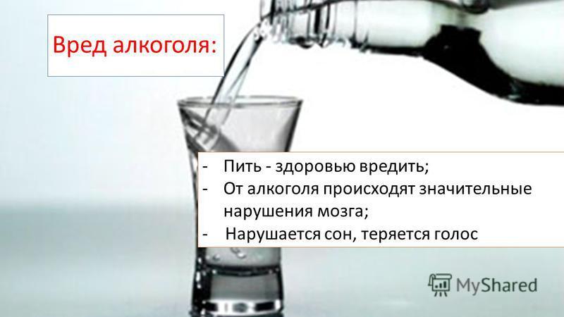 Вред алкоголя: -Пить - здоровью вредить; -От алкоголя происходят значительные нарушения мозга; - Нарушается сон, теряется голос