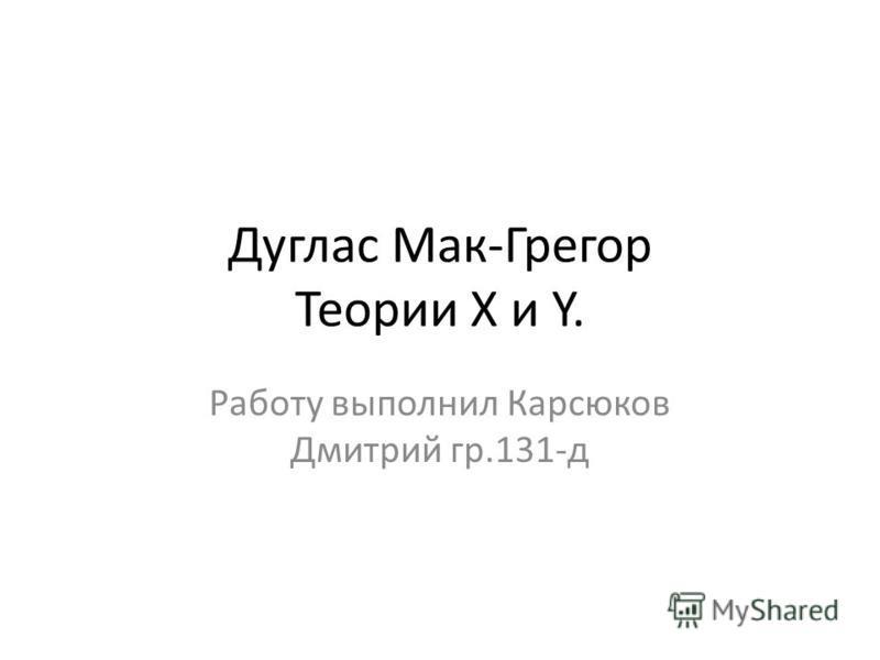 Дуглас Мак-Грегор Теории X и Y. Работу выполнил Карсюков Дмитрий гр.131-д