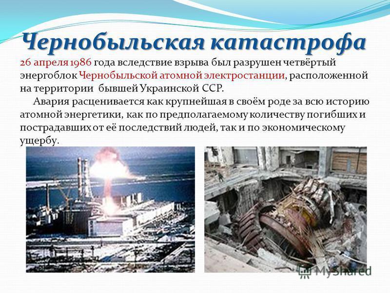 Чернобыльская катастрофа Чернобыльская катастрофа 26 апреля 1986 года вследствие взрыва был разрушен четвёртый энергоблок Чернобыльской атомной электростанции, расположенной на территории бывшей Украинской ССР. Авария расценивается как крупнейшая в с