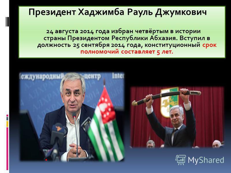 Президент Хаджимба Рауль Джумкович 24 августа 2014 года избран четвёртым в истории страны Президентом Республики Абхазия. Вступил в должность 25 сентября 2014 года, конституционный срок полномочий составляет 5 лет.