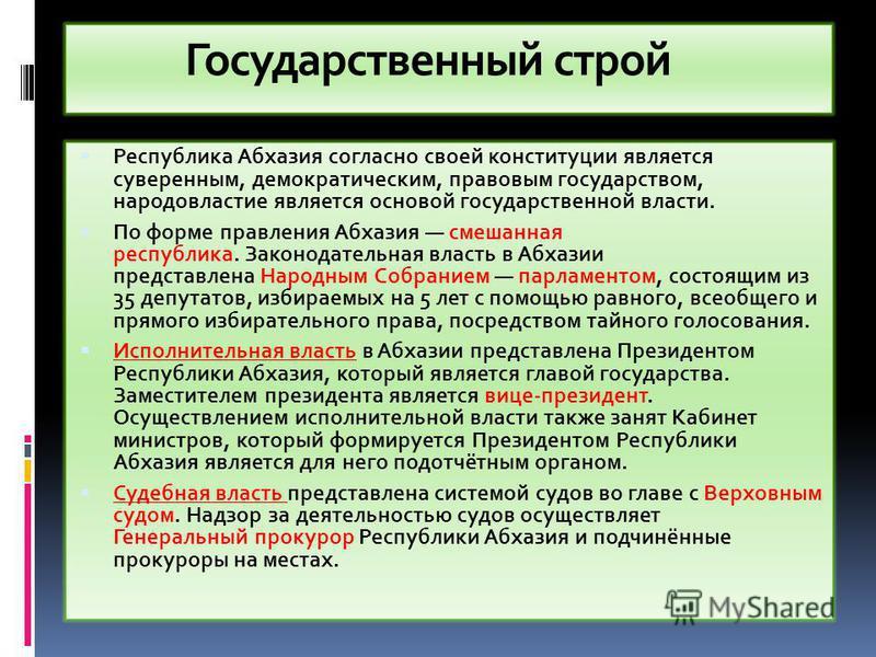 Государственный строй Республика Абхазия согласно своей конституции является суверенным, демократическим, правовым государством, народовластие является основой государственной власти. По форме правления Абхазия смешанная республика. Законодательная в