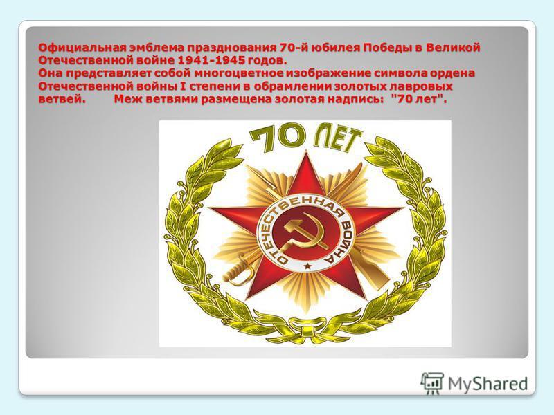 Официальная эмблема празднования 70-й юбилея Победы в Великой Отечественной войне 1941-1945 годов. Она представляет собой многоцветное изображение символа ордена Отечественной войны I степени в обрамлении золотых лавровых ветвей. Меж ветвями размещен