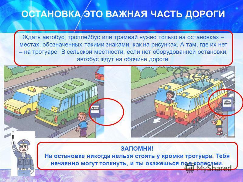 ОСТАНОВКА ЭТО ВАЖНАЯ ЧАСТЬ ДОРОГИ Ждать автобус, троллейбус или трамвай нужно только на остановках – местах, обозначенных такими знаками, как на рисунках. А там, где их нет – на тротуаре. В сельской местности, если нет оборудованной остановки, автобу