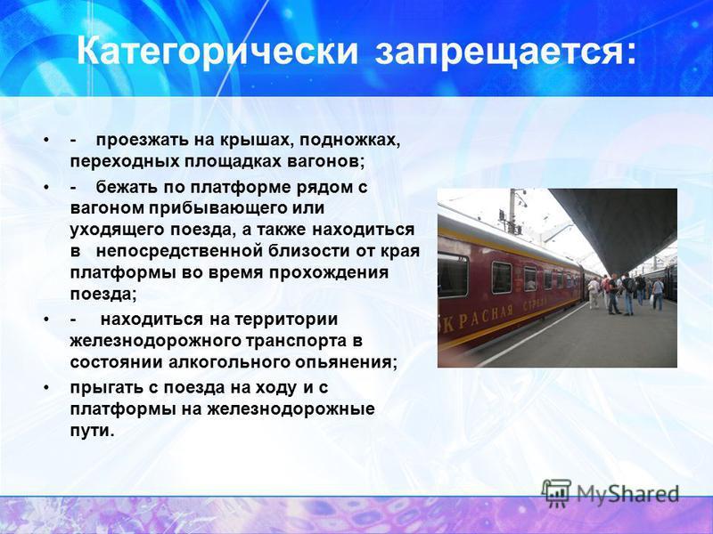 Категорически запрещается: - проезжать на крышах, подножках, переходных площадках вагонов; - бежать по платформе рядом с вагоном прибывающего или уходящего поезда, а также находиться в непосредственной близости от края платформы во время прохождения
