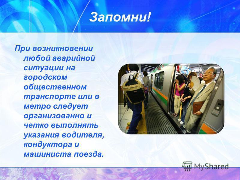 Запомни! При возникновении любой аварийной ситуации на городском общественном транспорте или в метро следует организованно и четко выполнять указания водителя, кондуктора и машиниста поезда.