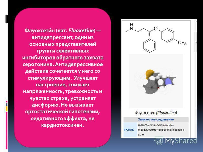 Флуоксети́н (лат. Fluoxetine) антидепрессант, один из основных представителей группы селективных ингибиторов обратного захвата серотонина. Антидепрессивное действие сочетается у него со стимулирующим. Улучшает настроение, снижает напряженность, трево