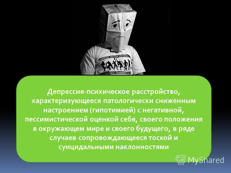 Депрессия-психическое расстройство, характеризующееся патологически сниженным настроением (гипотимией) с негативной, пессимистической оценкой себя, своего положения в окружающем мире и своего будущего, в ряде случаев сопровождающееся тоской и суицида