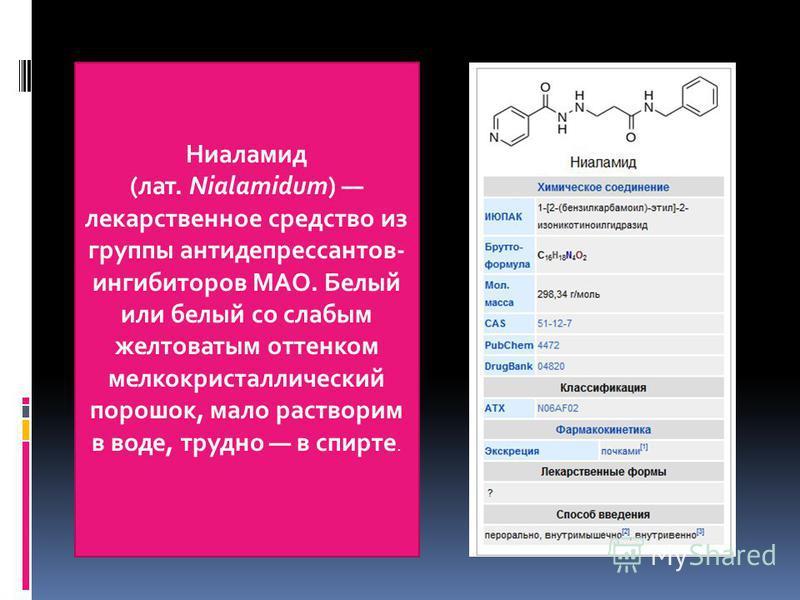 Ниаламид (лат. Nialamidum) лекарственное средство из группы антидепрессантов- ингибиторов МАО. Белый или белый со слабым желтоватым оттенком мелкокристаллический порошок, мало растворим в воде, трудно в спирте.