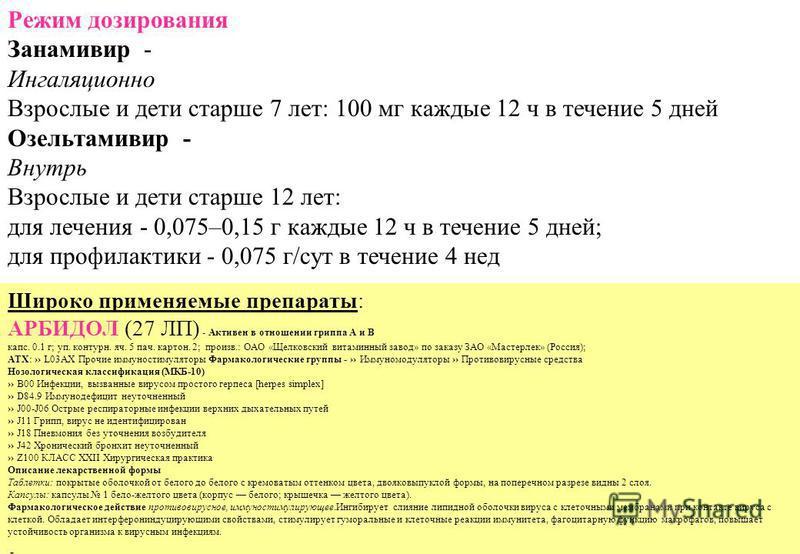 Режим дозирования Занамивир - Ингаляционно Взрослые и дети старше 7 лет: 100 мг каждые 12 ч в течение 5 дней Озельтамивир - Внутрь Взрослые и дети старше 12 лет: для лечения - 0,075–0,15 г каждые 12 ч в течение 5 дней; для профилактики - 0,075 г/сут
