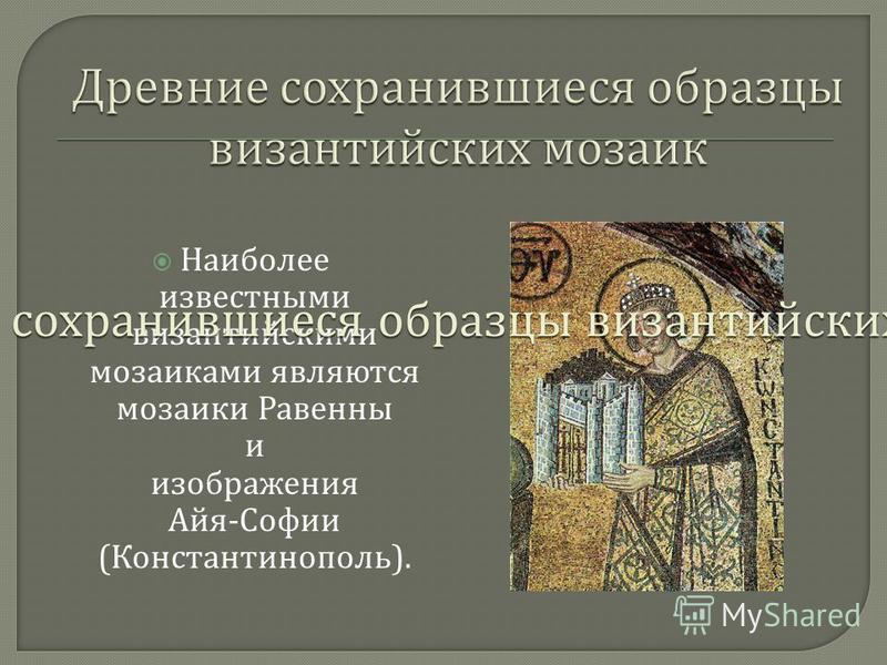 Наиболее известными византийскими мозаиками являются мозаики Равенны и изображения Айя - Софии ( Константинополь ).