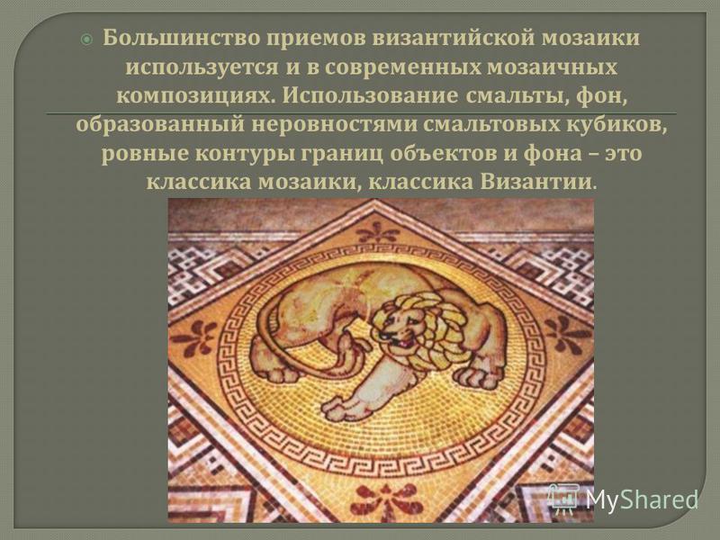 Большинство приемов византийской мозаики используется и в современных мозаичных композициях. Использование смальты, фон, образованный неровностями смальтовых кубиков, ровные контуры границ объектов и фона – это классика мозаики, классика Византии.