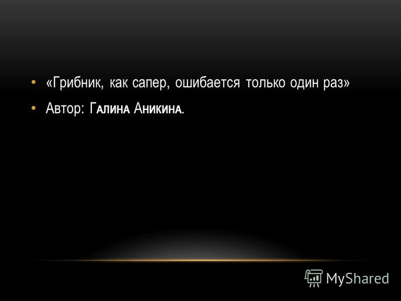 «Грибник, как сапер, ошибается только один раз» Автор: Г АЛИНА А НИКИНА.
