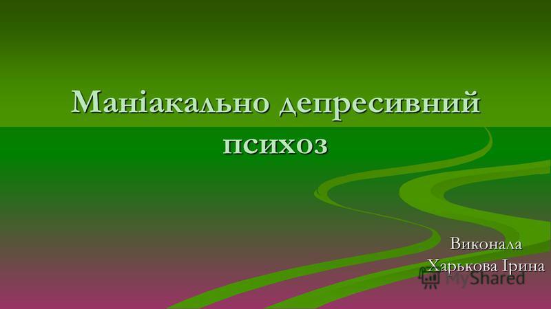 Маніакально депресивний психоз Виконала Харькова Ірина