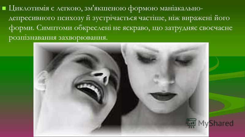 Циклотимія є легкою, зм'якшеною формою маніакально- депресивного психозу й зустрічається частіше, ніж виражені його форми. Симптоми обкреслені не яскраво, що затрудняє своєчасне розпізнавання захворювання.