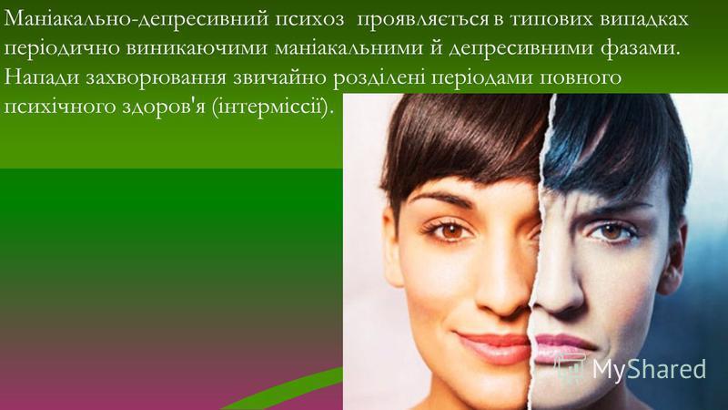 Маніакально-депресивний психоз проявляється в типових випадках періодично виникаючими маніакальними й депресивними фазами. Напади захворювання звичайно розділені періодами повного психічного здоров'я (інтерміссії).