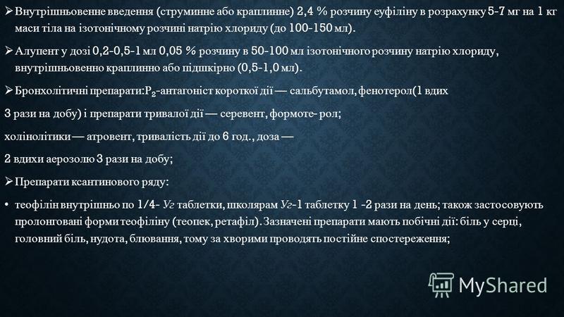 Внутрішньовенне введення ( струминне або краплинне ) 2,4 % розчину еуфіліну в розрахунку 5-7 мг на 1 кг маси тіла на ізотонічному розчині натрію хлориду ( до 100-150 мл ). Алупент у дозі 0,2-0,5-1 мл 0,05 % розчину в 50-100 мл ізотонічного розчину на