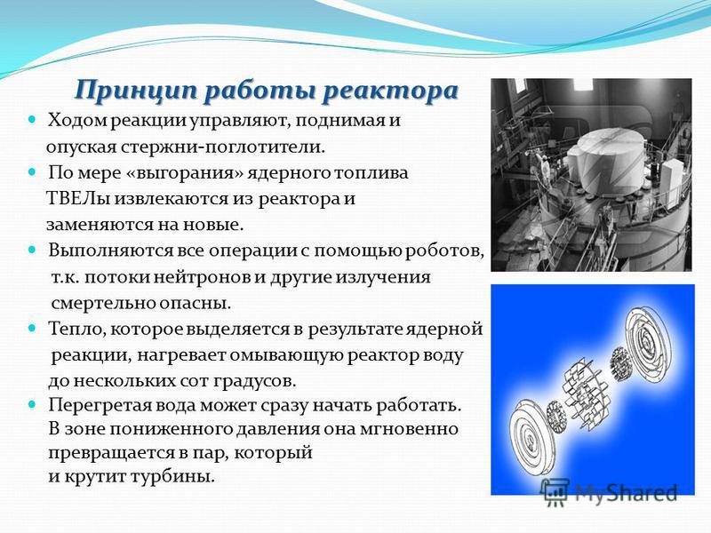 Принцип работы реактора Ходом реакции управляют, поднимая и опуская стержни-поглотители. По мере «выгорания» ядерного топлива ТВЕЛы извлекаются из реактора и заменяются на новые. Выполняются все операции с помощью роботов, т.к. потоки нейтронов и дру