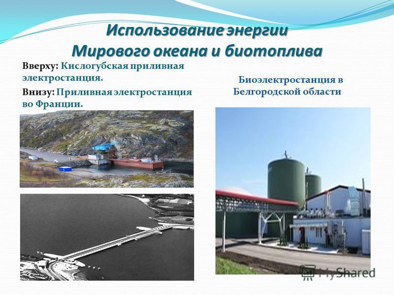 Использование энергии Мирового океана и биотоплива Вверху: Кислогубская приливная электростанция. Внизу: Приливная электростанция во Франции. Биоэлектростанция в Белгородской области