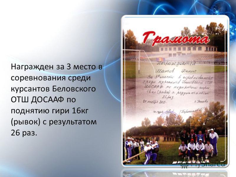 Награжден за 3 место в соревнования среди курсантов Беловского ОТШ ДОСААФ по поднятию гири 16 кг (рывок) с результатом 26 раз.