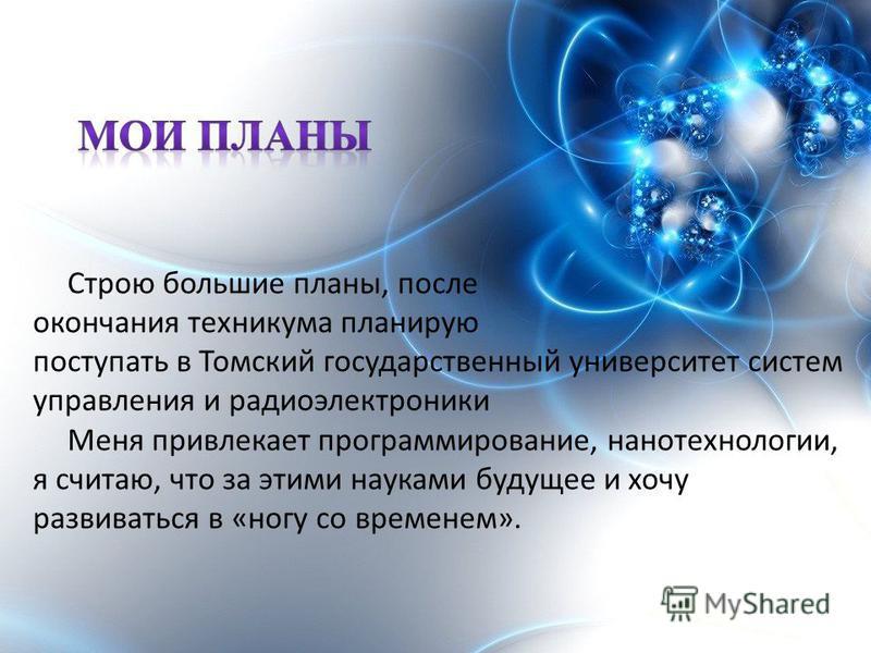 Строю большие планы, после окончания техникума планирую поступать в Томский государственный университет систем управления и радиоэлектроники Меня привлекает программирование, нанотехнологии, я считаю, что за этими науками будущее и хочу развиваться в