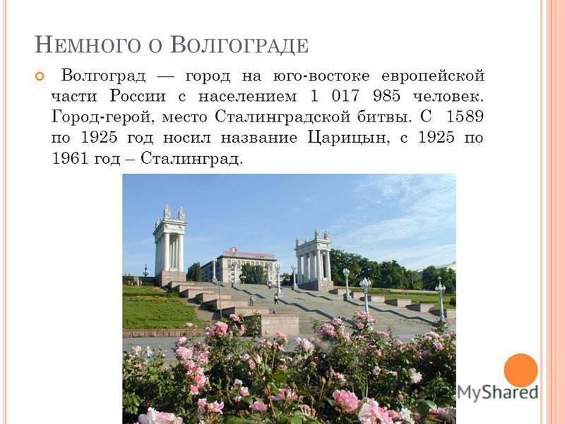 Н ЕМНОГО О В ОЛГОГРАДЕ Волгоград город на юго-востоке европейской части России с населением 1 017 985 человек. Город-герой, место Сталинградской битвы. С 1589 по 1925 год носил название Царицын, с 1925 по 1961 год – Сталинград.