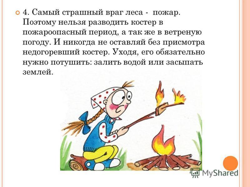 4. Самый страшный враг леса - пожар. Поэтому нельзя разводить костер в пожароопасный период, а так же в ветреную погоду. И никогда не оставляй без присмотра недогоревший костер. Уходя, его обязательно нужно потушить: залить водой или засыпать землей.