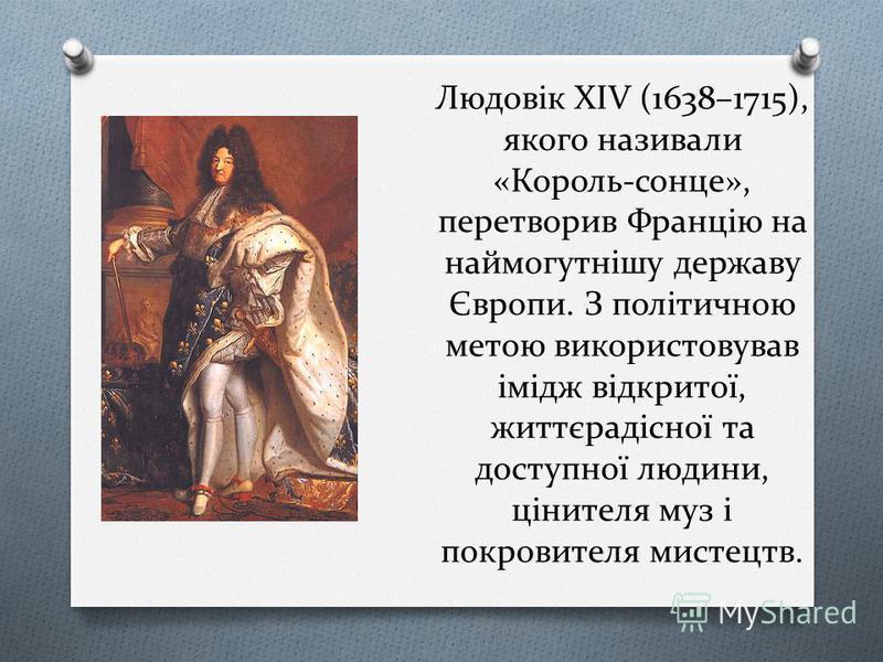 Людовік ХІV (1638–1715), якого називали «Король-сонце», перетворив Францію на наймогутнішу державу Європи. З політичною метою використовував імідж відкритої, життєрадісної та доступної людини, цінителя муз і покровителя мистецтв.