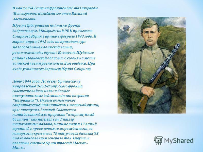 В конце 1942 года на фронте под Сталинградом (Волгоградом) погибает его отец Василий Аверьянович. Юра твёрдо решает пойти на фронт добровольцем. Макарьевский РВК призывает Смирнова Юрия в армию в феврале 1943 года. В марте-апреле 1943 года он проходи